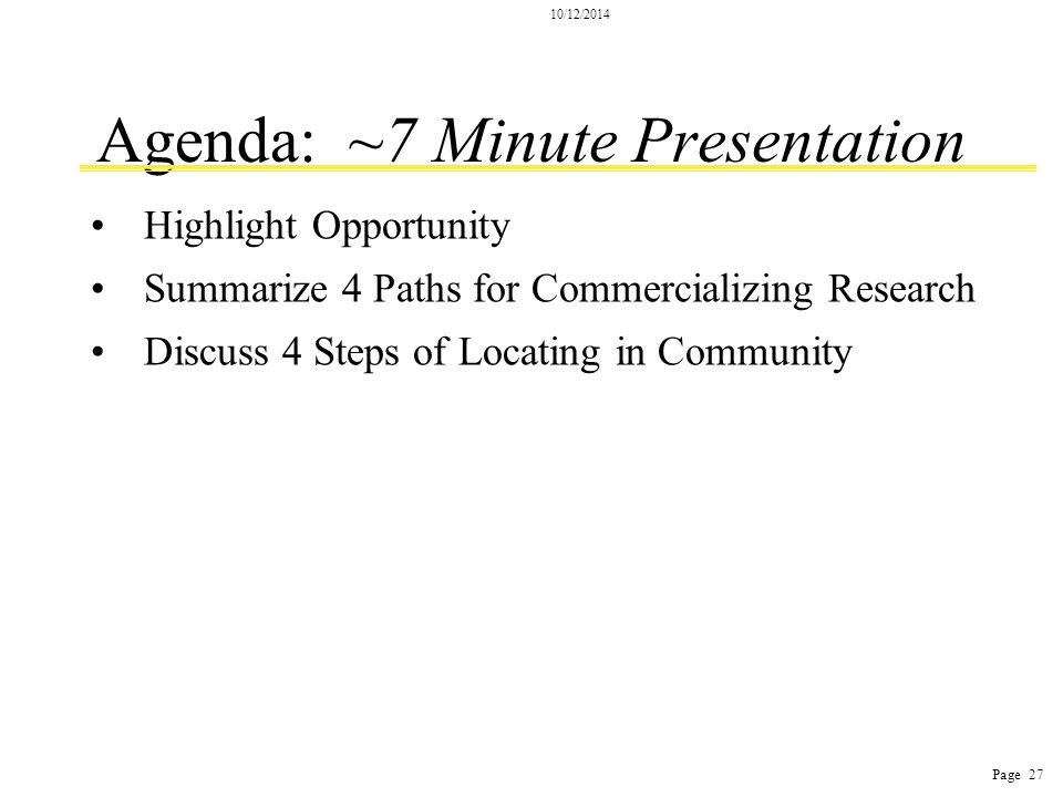 10/12/2014 Page 27 Agenda: ~7 Minute Presentation Highlight Opportunity Summarize 4 Paths for Commercializing Research Discuss 4 Steps of Locating in Community