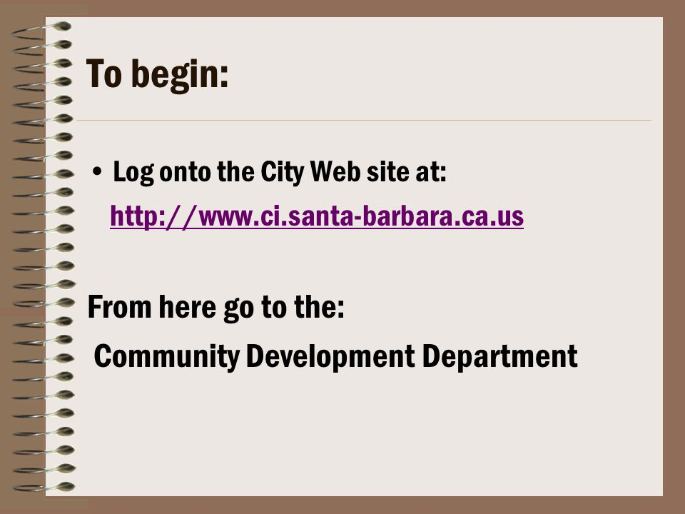 To begin: Log onto the City Web site at: http://www.ci.santa-barbara.ca.us From here go to the: Community Development Department