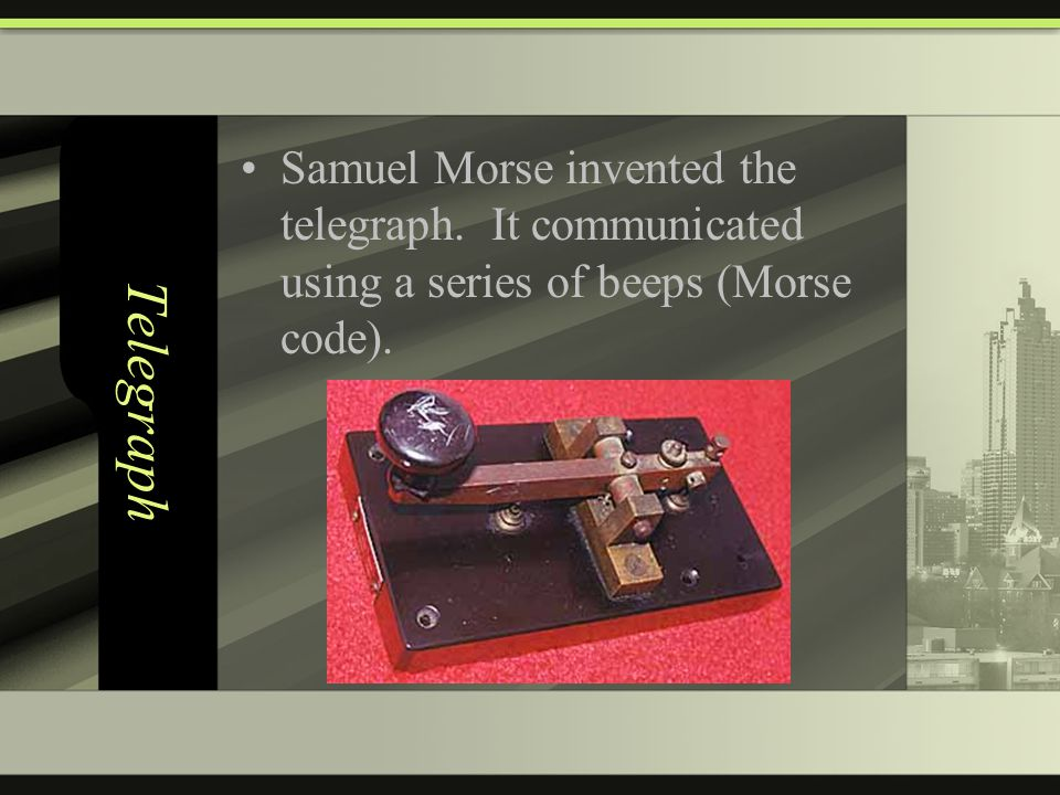 Telegraph Samuel Morse invented the telegraph. It communicated using a series of beeps (Morse code).