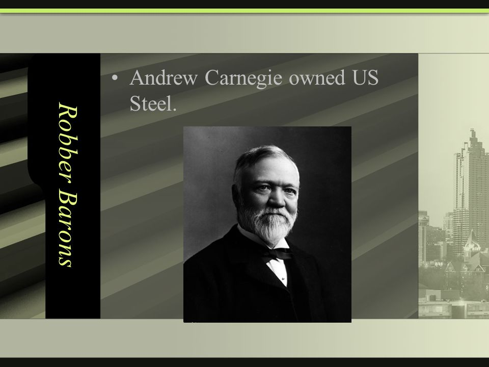 Robber Barons Andrew Carnegie owned US Steel.