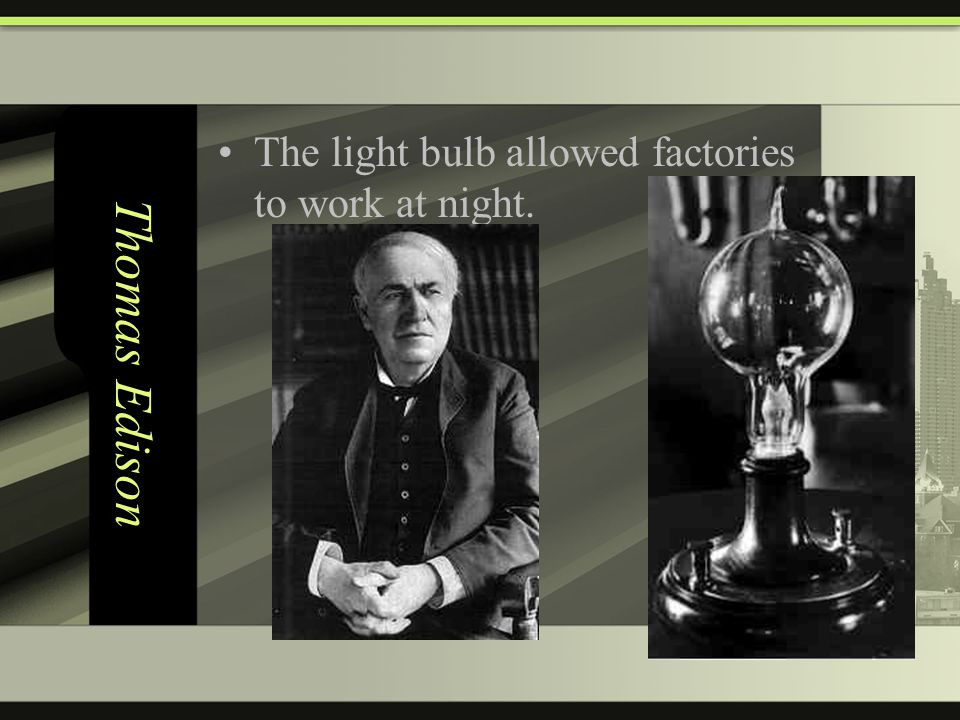 Thomas Edison The light bulb allowed factories to work at night.