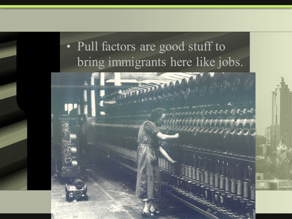 Pull factors are good stuff to bring immigrants here like jobs.