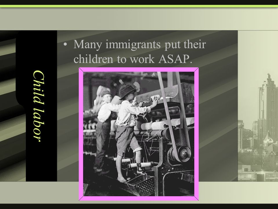 Child labor Many immigrants put their children to work ASAP.