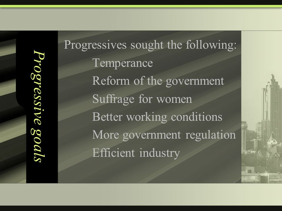 Progressive goals Progressives sought the following: Temperance Reform of the government Suffrage for women Better working conditions More government regulation Efficient industry