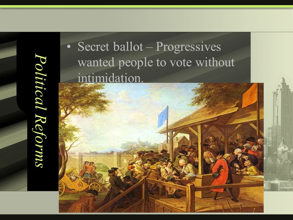 Political Reforms Secret ballot – Progressives wanted people to vote without intimidation.