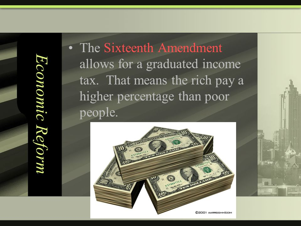 Economic Reform The Sixteenth Amendment allows for a graduated income tax.