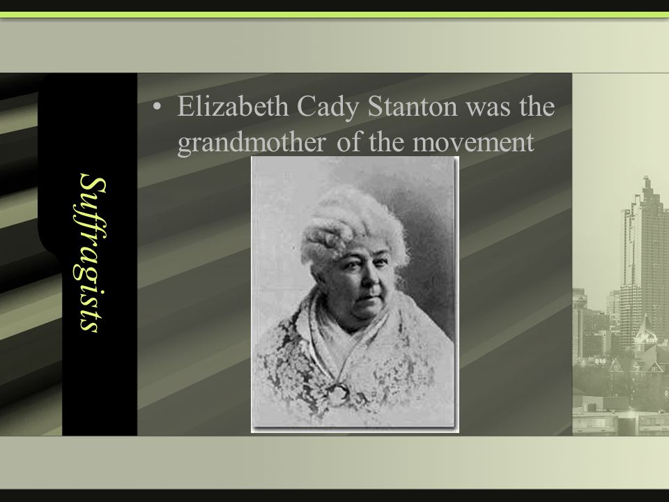 Suffragists Elizabeth Cady Stanton was the grandmother of the movement