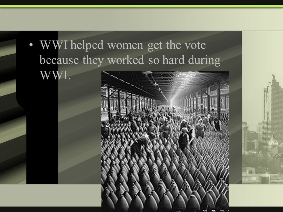 WWI helped women get the vote because they worked so hard during WWI.