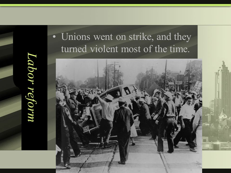 Labor reform Unions went on strike, and they turned violent most of the time.