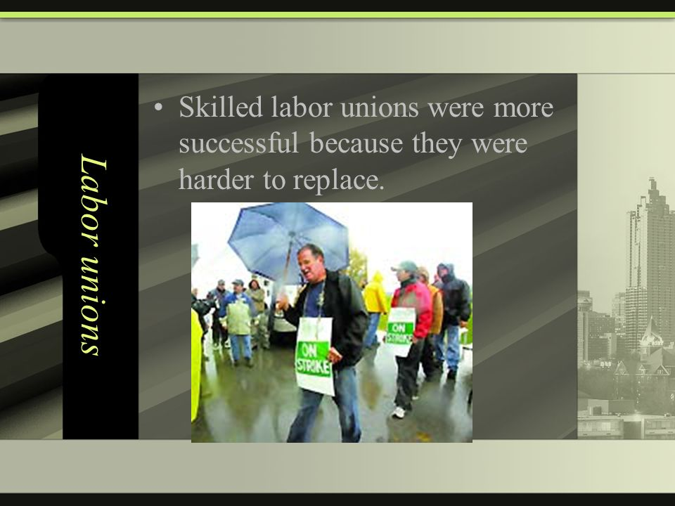 Labor unions Skilled labor unions were more successful because they were harder to replace.