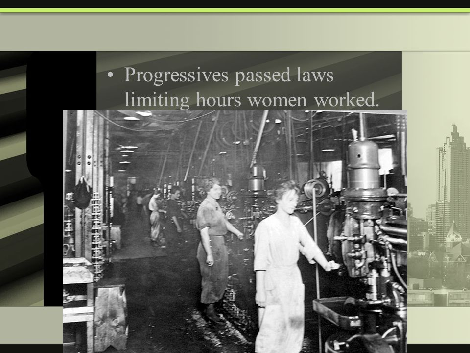 Progressives passed laws limiting hours women worked.