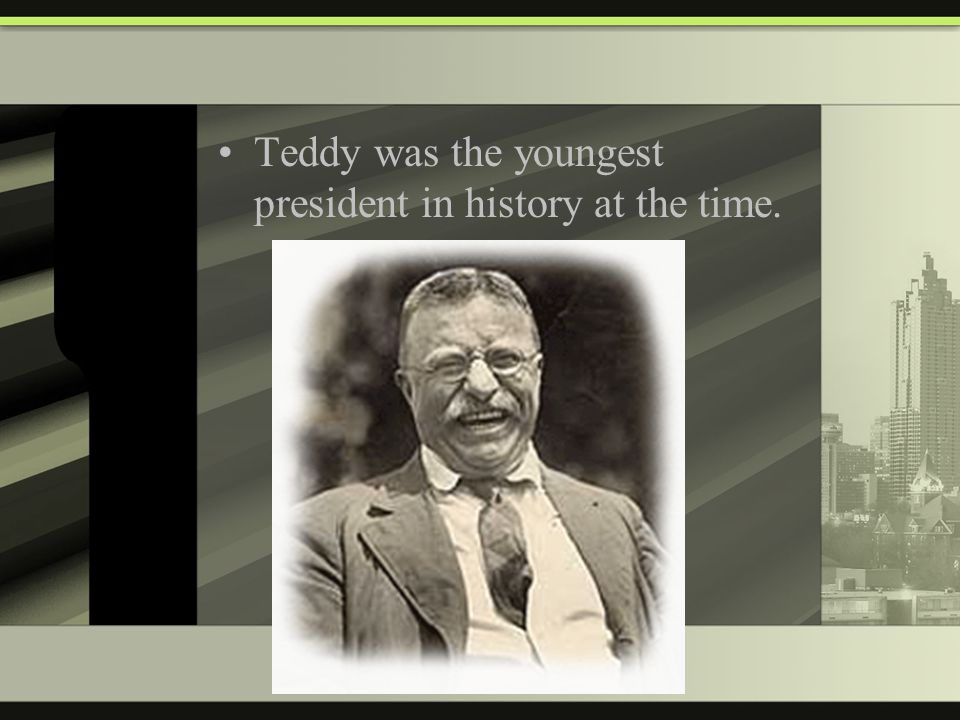 Teddy was the youngest president in history at the time.