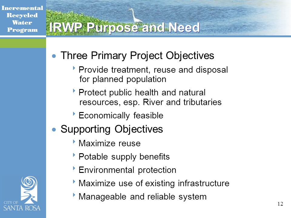 Incremental Recycled Water Program 12 IRWP Purpose and Need  Three Primary Project Objectives  Provide treatment, reuse and disposal for planned population  Protect public health and natural resources, esp.