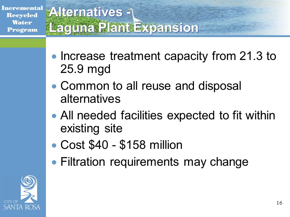 Incremental Recycled Water Program 16 Alternatives - Laguna Plant Expansion  Increase treatment capacity from 21.3 to 25.9 mgd  Common to all reuse and disposal alternatives  All needed facilities expected to fit within existing site  Cost $40 - $158 million  Filtration requirements may change