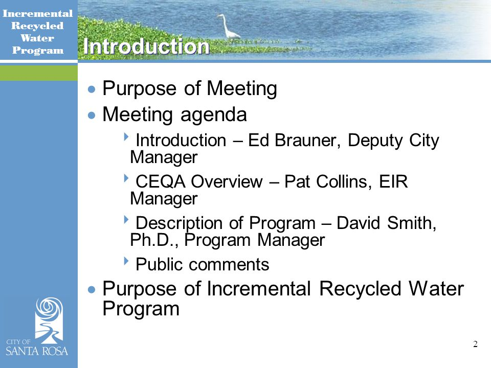 Incremental Recycled Water Program 2 Introduction  Purpose of Meeting  Meeting agenda  Introduction – Ed Brauner, Deputy City Manager  CEQA Overview – Pat Collins, EIR Manager  Description of Program – David Smith, Ph.D., Program Manager  Public comments  Purpose of Incremental Recycled Water Program