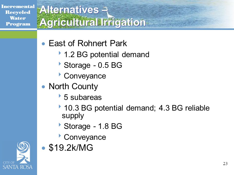 Incremental Recycled Water Program 23 Alternatives – Agricultural Irrigation  East of Rohnert Park  1.2 BG potential demand  Storage - 0.5 BG  Conveyance  North County  5 subareas  10.3 BG potential demand; 4.3 BG reliable supply  Storage - 1.8 BG  Conveyance  $19.2k/MG
