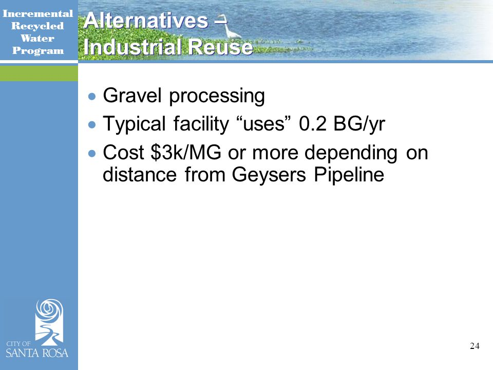 Incremental Recycled Water Program 24 Alternatives – Industrial Reuse  Gravel processing  Typical facility uses 0.2 BG/yr  Cost $3k/MG or more depending on distance from Geysers Pipeline