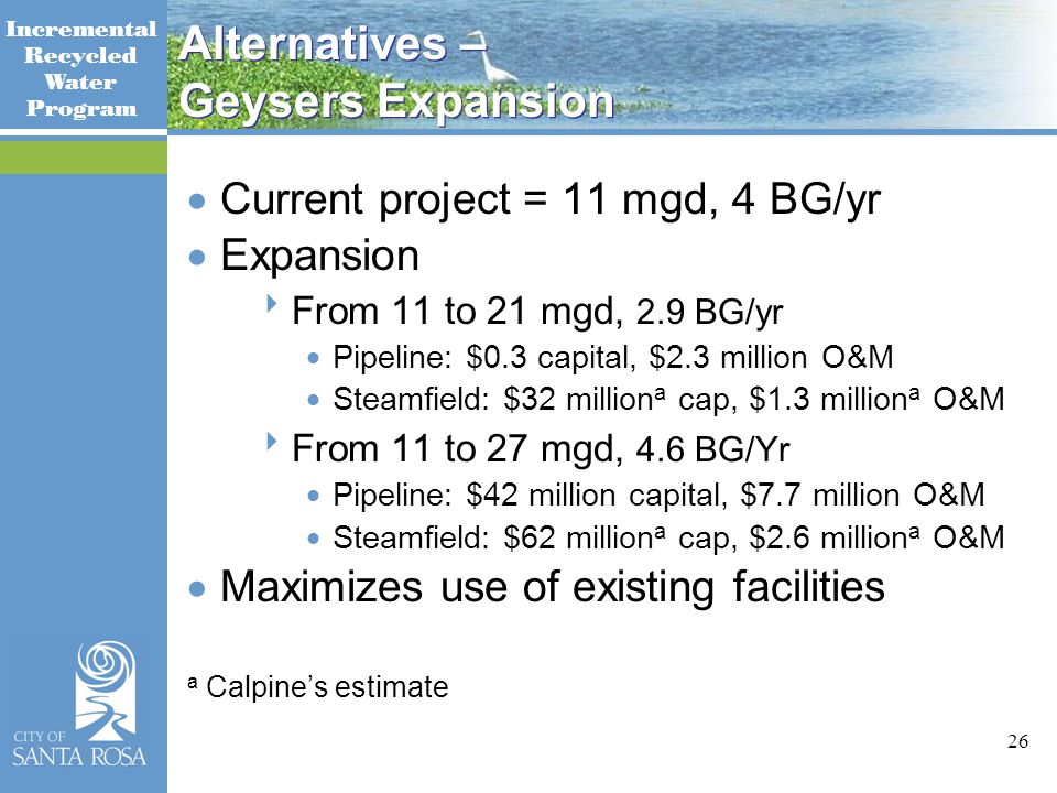 Incremental Recycled Water Program 26 Alternatives – Geysers Expansion  Current project = 11 mgd, 4 BG/yr  Expansion  From 11 to 21 mgd, 2.9 BG/yr  Pipeline: $0.3 capital, $2.3 million O&M  Steamfield: $32 million a cap, $1.3 million a O&M  From 11 to 27 mgd, 4.6 BG/Yr  Pipeline: $42 million capital, $7.7 million O&M  Steamfield: $62 million a cap, $2.6 million a O&M  Maximizes use of existing facilities a Calpine's estimate