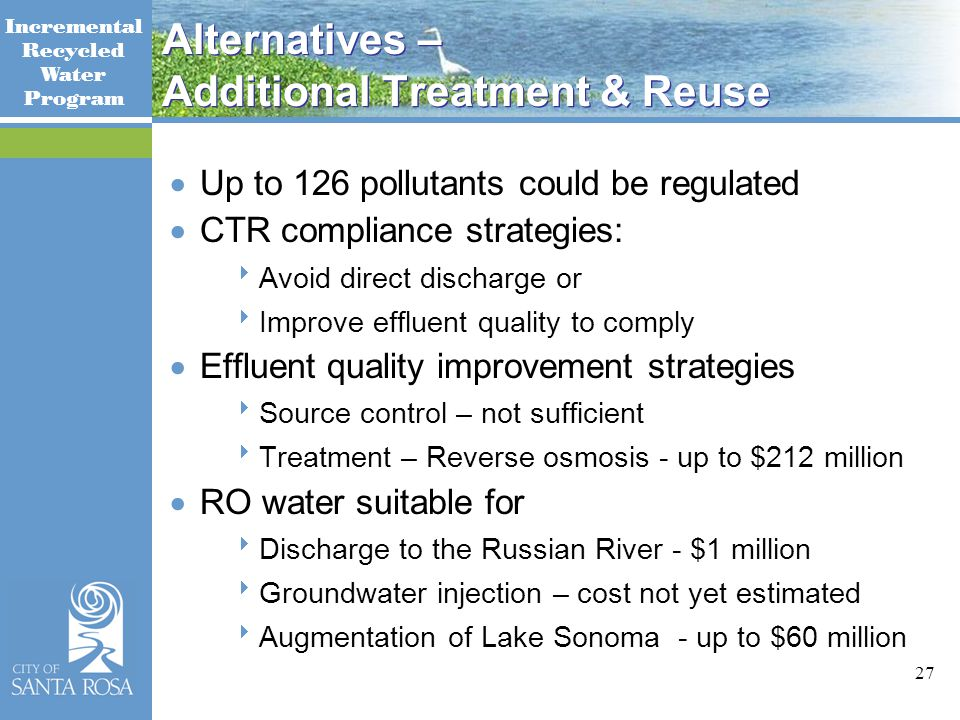 Incremental Recycled Water Program 27 Alternatives – Additional Treatment & Reuse  Up to 126 pollutants could be regulated  CTR compliance strategies:  Avoid direct discharge or  Improve effluent quality to comply  Effluent quality improvement strategies  Source control – not sufficient  Treatment – Reverse osmosis - up to $212 million  RO water suitable for  Discharge to the Russian River - $1 million  Groundwater injection – cost not yet estimated  Augmentation of Lake Sonoma - up to $60 million