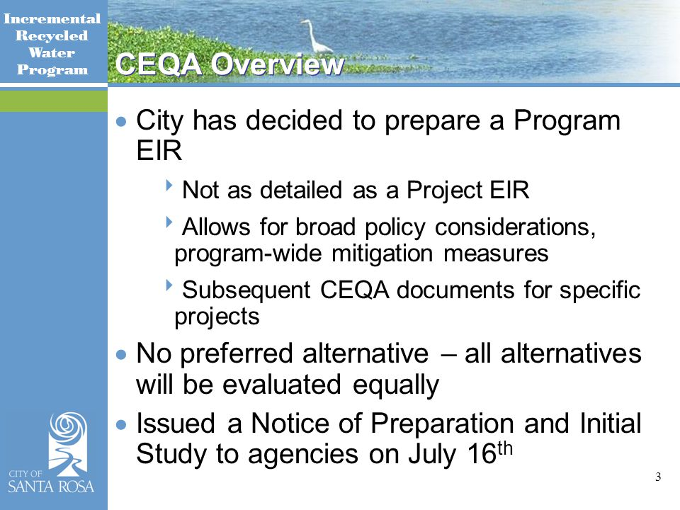 Incremental Recycled Water Program 3 CEQA Overview  City has decided to prepare a Program EIR  Not as detailed as a Project EIR  Allows for broad policy considerations, program-wide mitigation measures  Subsequent CEQA documents for specific projects  No preferred alternative – all alternatives will be evaluated equally  Issued a Notice of Preparation and Initial Study to agencies on July 16 th