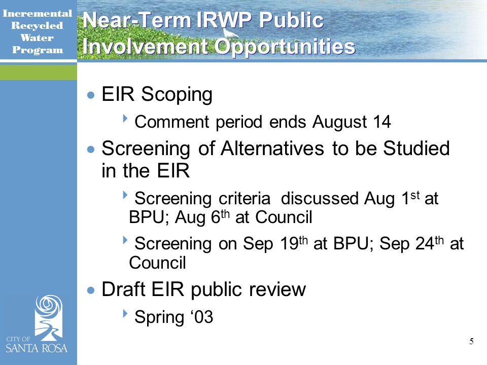 Incremental Recycled Water Program 5 Near-Term IRWP Public Involvement Opportunities  EIR Scoping  Comment period ends August 14  Screening of Alternatives to be Studied in the EIR  Screening criteria discussed Aug 1 st at BPU; Aug 6 th at Council  Screening on Sep 19 th at BPU; Sep 24 th at Council  Draft EIR public review  Spring '03
