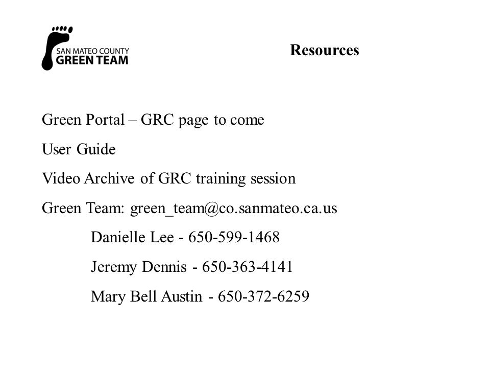Resources Green Portal – GRC page to come User Guide Video Archive of GRC training session Green Team: green_team@co.sanmateo.ca.us Danielle Lee - 650-599-1468 Jeremy Dennis - 650-363-4141 Mary Bell Austin - 650-372-6259