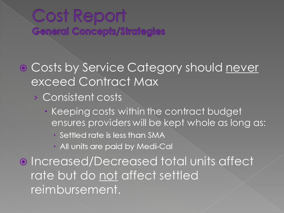  Costs by Service Category should never exceed Contract Max › Consistent costs  Keeping costs within the contract budget ensures providers will be kept whole as long as:  Settled rate is less than SMA  All units are paid by Medi-Cal  Increased/Decreased total units affect rate but do not affect settled reimbursement.