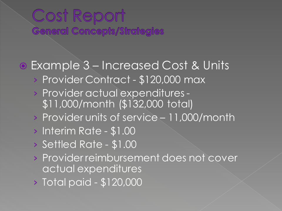  Example 3 – Increased Cost & Units › Provider Contract - $120,000 max › Provider actual expenditures - $11,000/month ($132,000 total) › Provider units of service – 11,000/month › Interim Rate - $1.00 › Settled Rate - $1.00 › Provider reimbursement does not cover actual expenditures › Total paid - $120,000