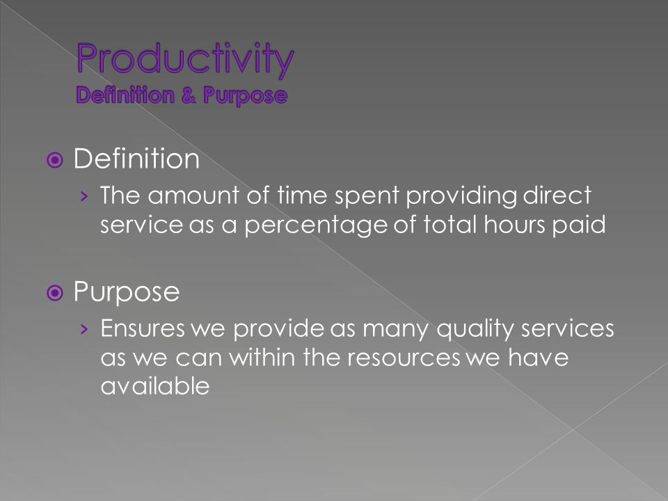  Definition › The amount of time spent providing direct service as a percentage of total hours paid  Purpose › Ensures we provide as many quality services as we can within the resources we have available