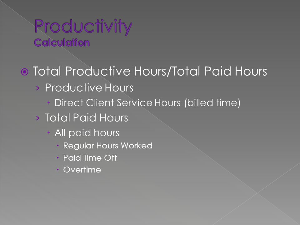  Total Productive Hours/Total Paid Hours › Productive Hours  Direct Client Service Hours (billed time) › Total Paid Hours  All paid hours  Regular Hours Worked  Paid Time Off  Overtime