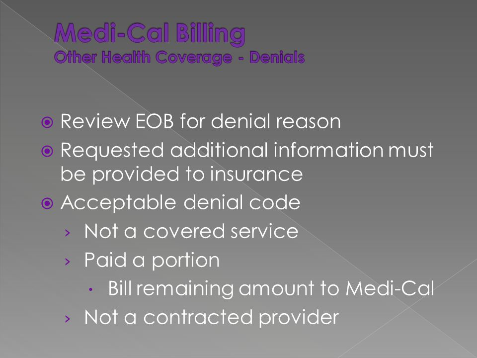  Review EOB for denial reason  Requested additional information must be provided to insurance  Acceptable denial code › Not a covered service › Paid a portion  Bill remaining amount to Medi-Cal › Not a contracted provider
