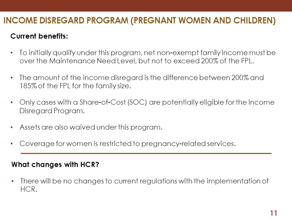 11 INCOME DISREGARD PROGRAM (PREGNANT WOMEN AND CHILDREN) Current benefits: To initially qualify under this program, net non-exempt family income must