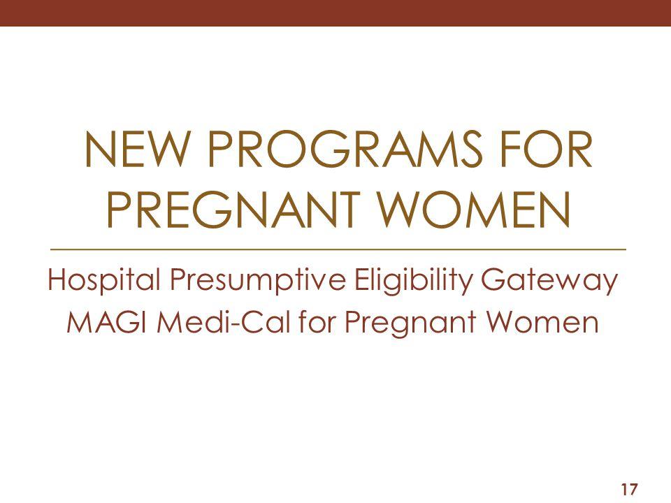 NEW PROGRAMS FOR PREGNANT WOMEN Hospital Presumptive Eligibility Gateway MAGI Medi-Cal for Pregnant Women 17
