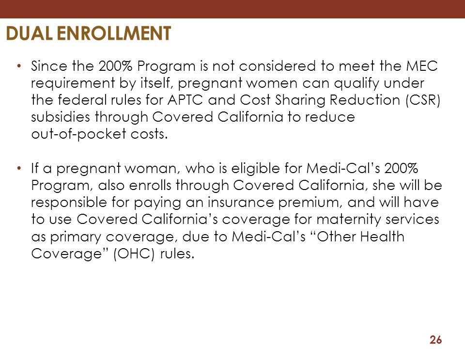 26 DUAL ENROLLMENT Since the 200% Program is not considered to meet the MEC requirement by itself, pregnant women can qualify under the federal rules