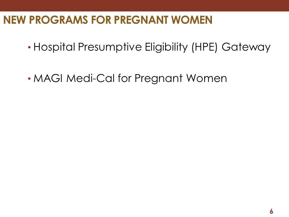 NEW PROGRAMS FOR PREGNANT WOMEN Hospital Presumptive Eligibility (HPE) Gateway MAGI Medi-Cal for Pregnant Women 6