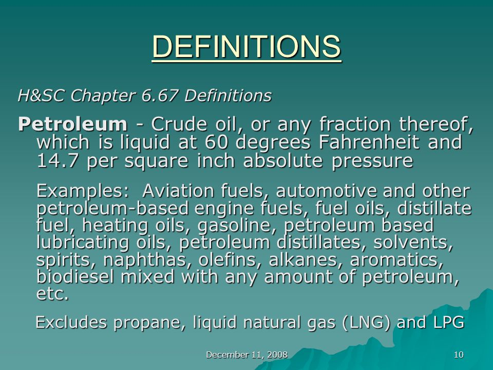December 11, 2008 10 DEFINITIONS H&SC Chapter 6.67 Definitions Petroleum - Crude oil, or any fraction thereof, which is liquid at 60 degrees Fahrenheit and 14.7 per square inch absolute pressure Examples: Aviation fuels, automotive and other petroleum-based engine fuels, fuel oils, distillate fuel, heating oils, gasoline, petroleum based lubricating oils, petroleum distillates, solvents, spirits, naphthas, olefins, alkanes, aromatics, biodiesel mixed with any amount of petroleum, etc.