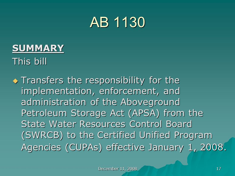 December 11, 2008 17 AB 1130 SUMMARY This bill  Transfers the responsibility for the implementation, enforcement, and administration of the Aboveground Petroleum Storage Act (APSA) from the State Water Resources Control Board (SWRCB) to the Certified Unified Program Agencies (CUPAs) effective January 1, 2008.