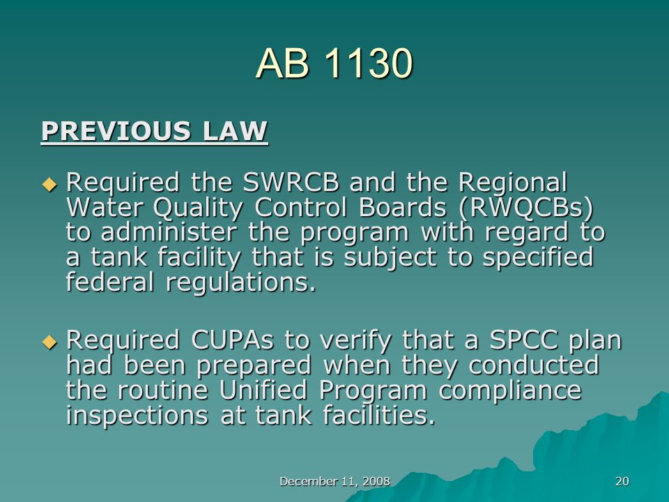 December 11, 2008 20 AB 1130 PREVIOUS LAW  Required the SWRCB and the Regional Water Quality Control Boards (RWQCBs) to administer the program with regard to a tank facility that is subject to specified federal regulations.