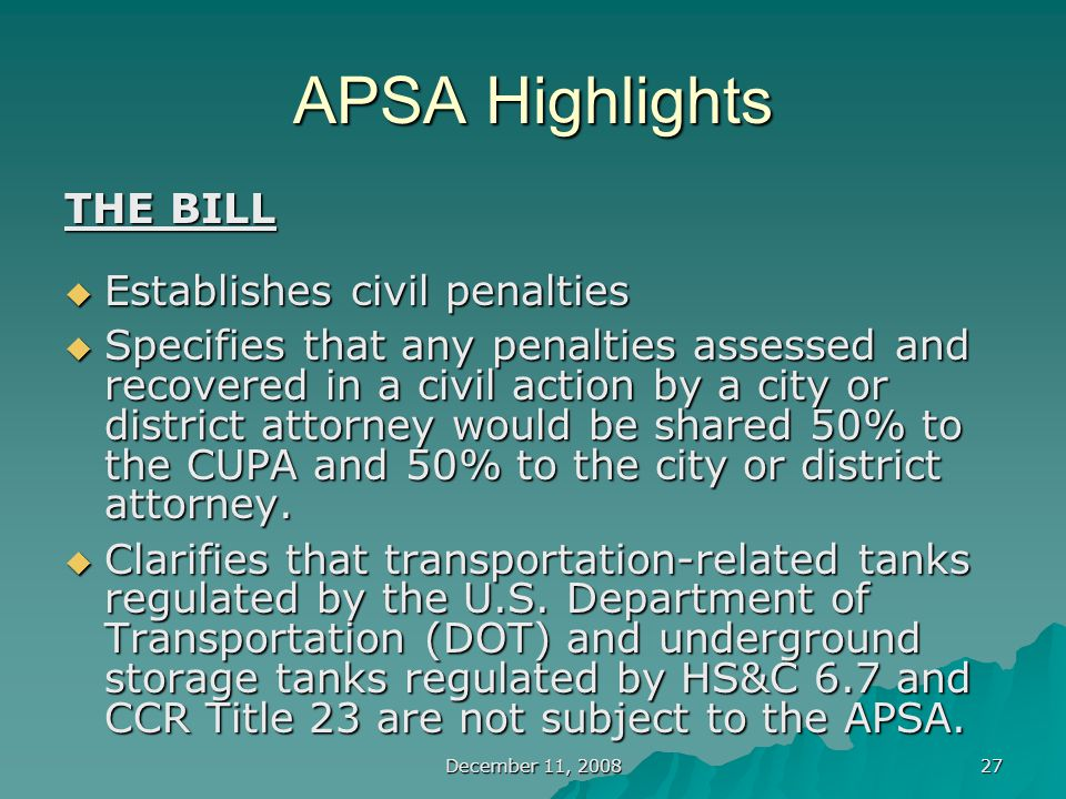 December 11, 2008 27 APSA Highlights THE BILL  Establishes civil penalties  Specifies that any penalties assessed and recovered in a civil action by a city or district attorney would be shared 50% to the CUPA and 50% to the city or district attorney.