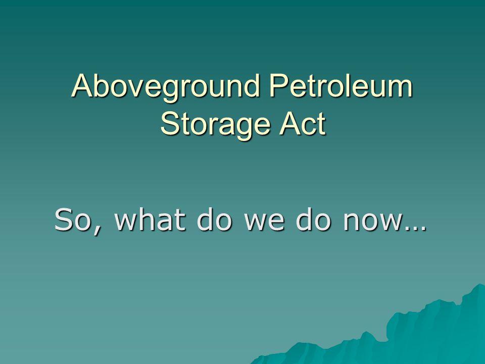 Aboveground Petroleum Storage Act So, what do we do now…