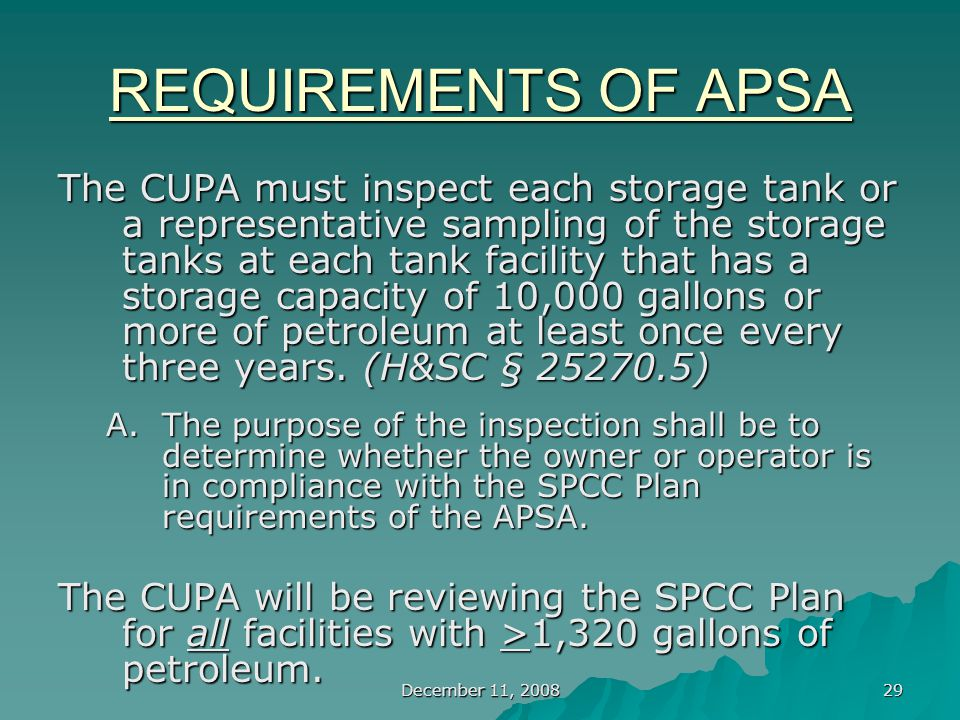 December 11, 2008 29 REQUIREMENTS OF APSA The CUPA must inspect each storage tank or a representative sampling of the storage tanks at each tank facility that has a storage capacity of 10,000 gallons or more of petroleum at least once every three years.