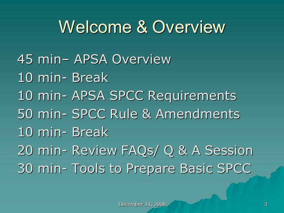 December 11, 2008 3 Welcome & Overview 45 min– APSA Overview 10 min- Break 10 min- APSA SPCC Requirements 50 min- SPCC Rule & Amendments 10 min- Break 20 min- Review FAQs/ Q & A Session 30 min- Tools to Prepare Basic SPCC