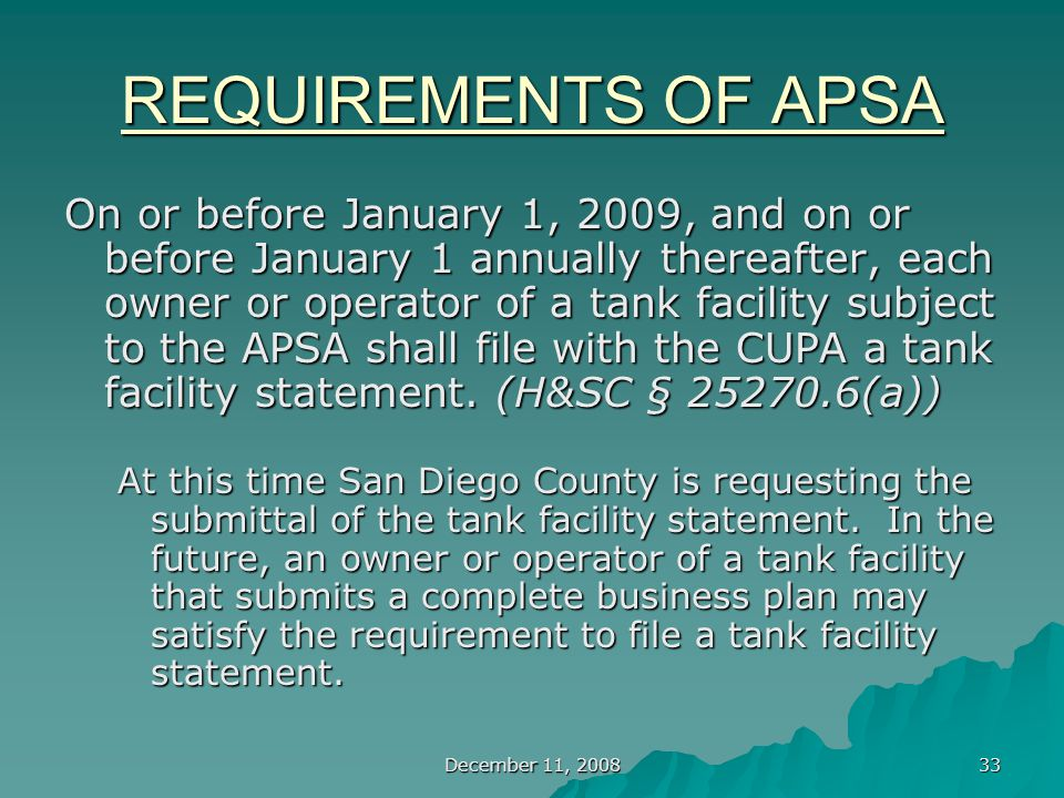 December 11, 2008 33 REQUIREMENTS OF APSA On or before January 1, 2009, and on or before January 1 annually thereafter, each owner or operator of a tank facility subject to the APSA shall file with the CUPA a tank facility statement.