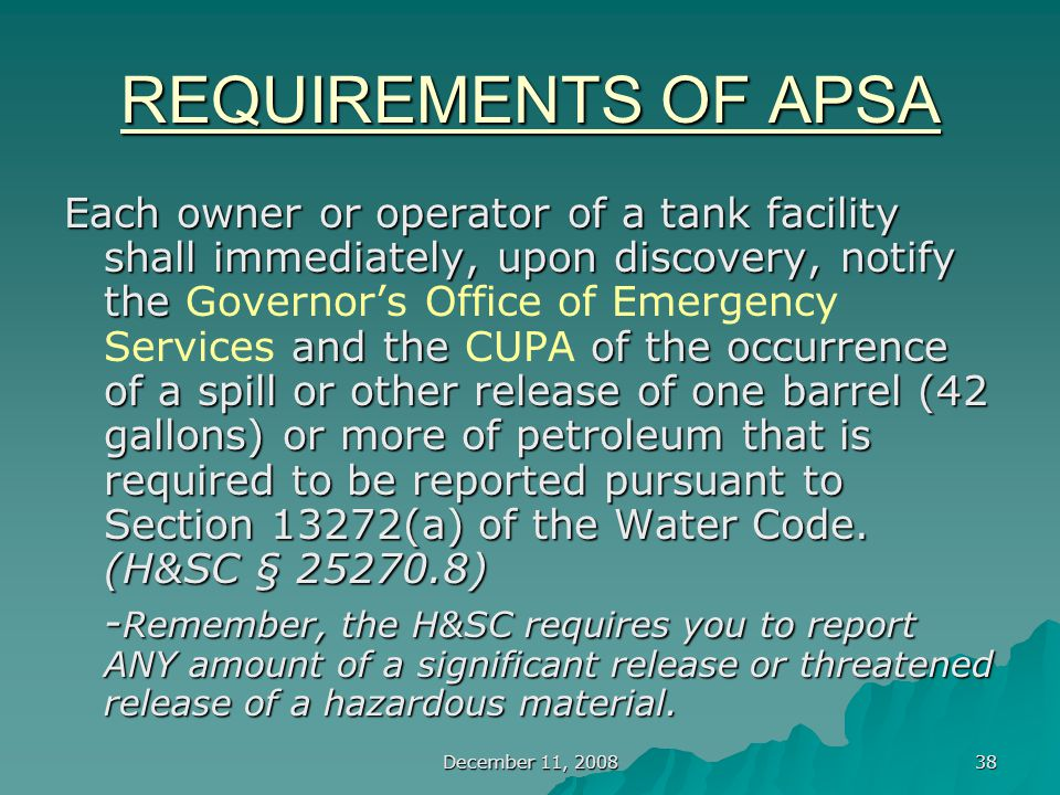 December 11, 2008 38 REQUIREMENTS OF APSA Each owner or operator of a tank facility shall immediately, upon discovery, notify the and the of the occurrence of a spill or other release of one barrel (42 gallons) or more of petroleum that is required to be reported pursuant to Section 13272(a) of the Water Code.