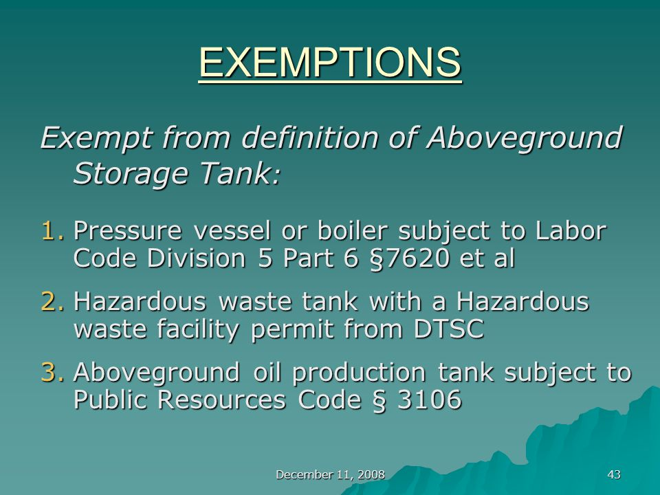 December 11, 2008 43 EXEMPTIONS Exempt from definition of Aboveground Storage Tank : 1.Pressure vessel or boiler subject to Labor Code Division 5 Part 6 §7620 et al 2.Hazardous waste tank with a Hazardous waste facility permit from DTSC 3.Aboveground oil production tank subject to Public Resources Code § 3106