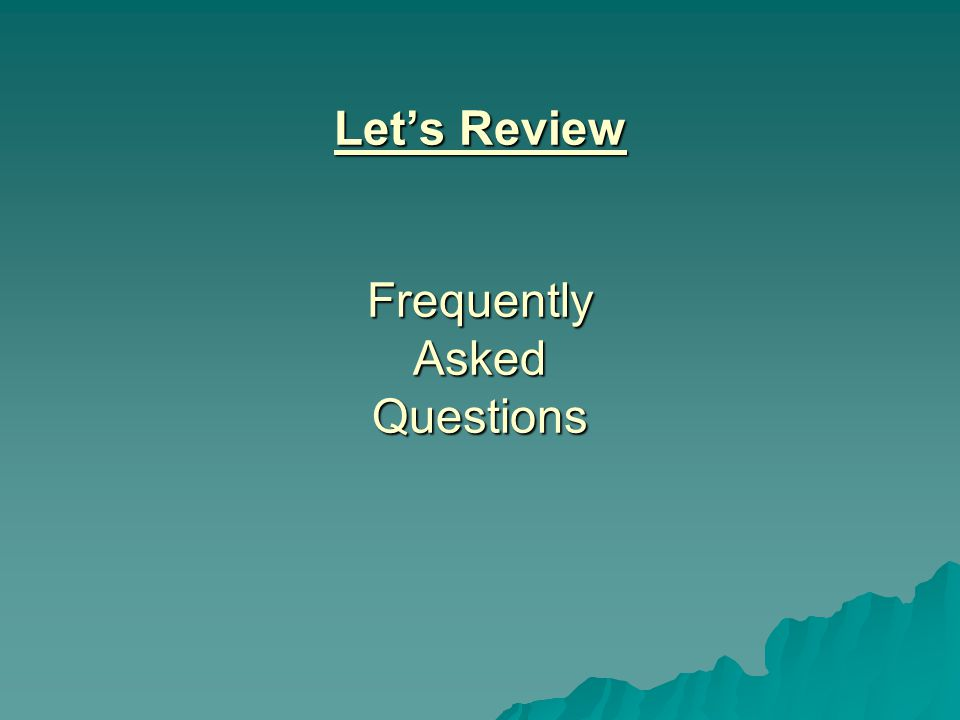 Let's Review Frequently Asked Questions