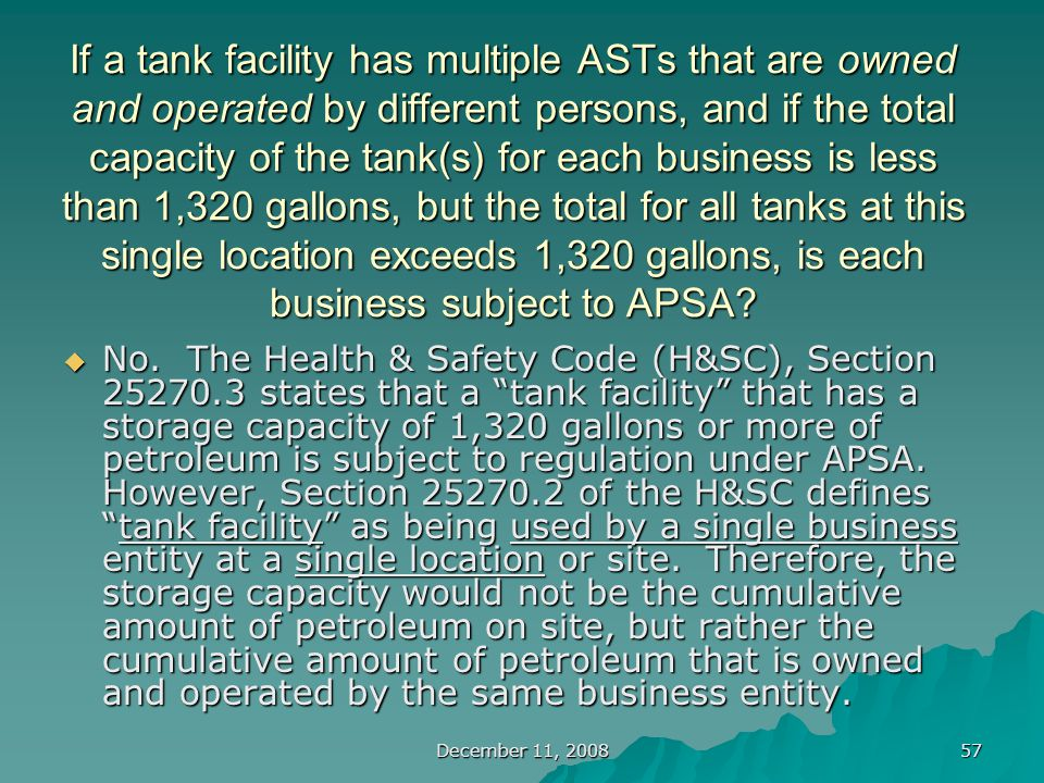 December 11, 2008 57 If a tank facility has multiple ASTs that are owned and operated by different persons, and if the total capacity of the tank(s) for each business is less than 1,320 gallons, but the total for all tanks at this single location exceeds 1,320 gallons, is each business subject to APSA.