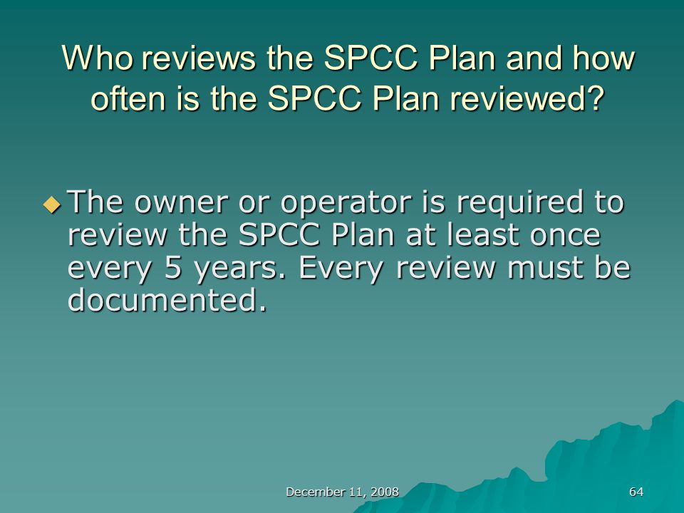 December 11, 2008 64 Who reviews the SPCC Plan and how often is the SPCC Plan reviewed.