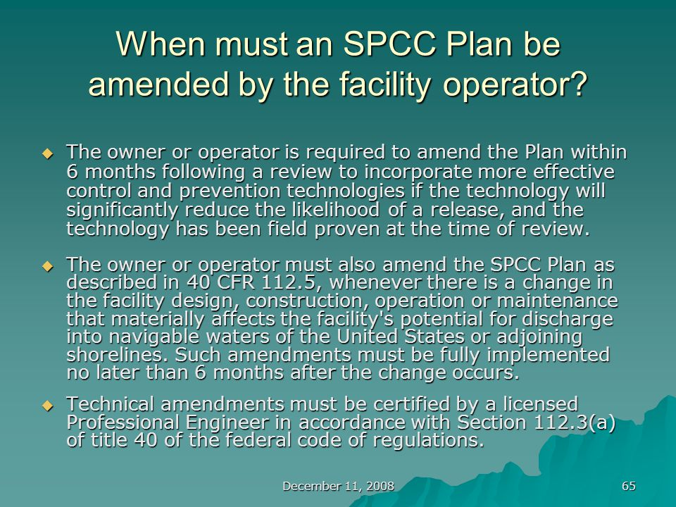December 11, 2008 65 When must an SPCC Plan be amended by the facility operator.