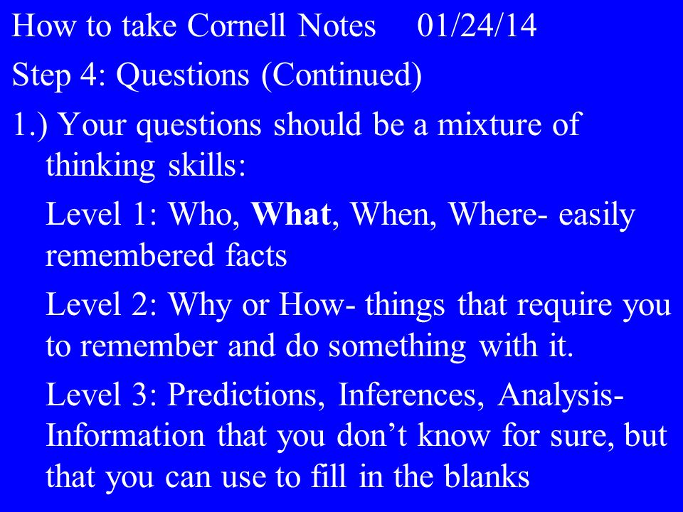 How to take Cornell Notes01/24/14 Step 4: Questions (Continued) 1.) Your questions should be a mixture of thinking skills: Level 1: Who, What, When, Where- easily remembered facts Level 2: Why or How- things that require you to remember and do something with it.